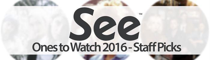 See Tickets' Ones to Watch 2016 - Staff Picks