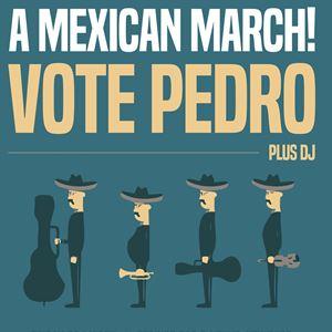A Mexican March! - Vote Pedro + DJ