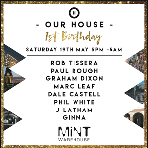 Our House 1st Birthday @ Mint warehouse 5pm -  5am