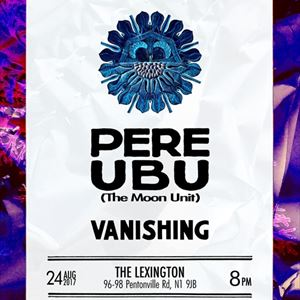 Pere Ubu (The Moon Unit) + Vanishing
