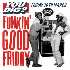 YOU DIG? FUNKIN' GOOD FRIDAY